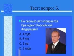 Тест: вопрос 5. На сколько лет избирается Президент Российской Федерации? А.