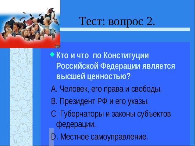 Тест: вопрос 2. Кто и что по Конституции Российской Федерации является высшей...