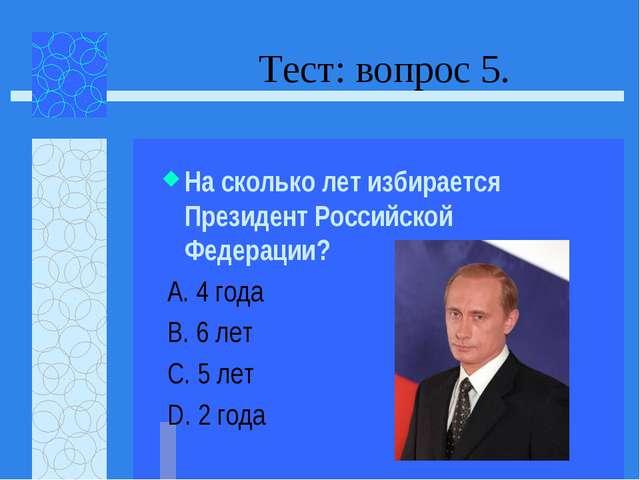 Тест: вопрос 5. На сколько лет избирается Президент Российской Федерации? А....