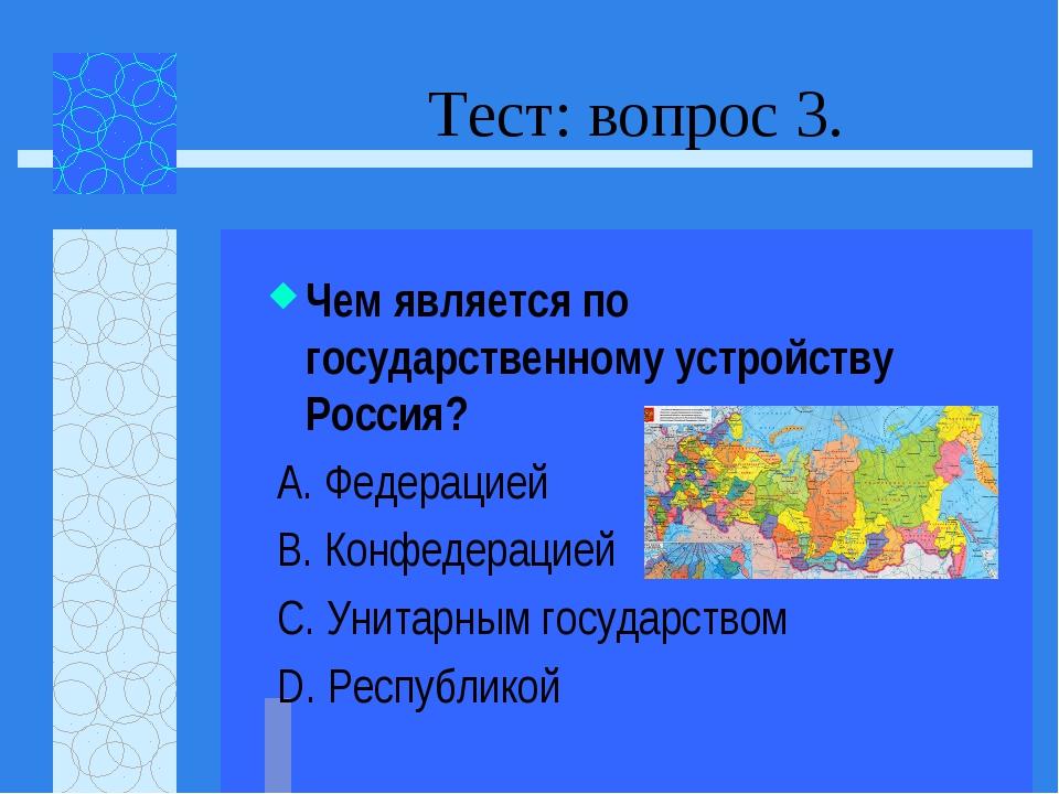 Тест: вопрос 3. Чем является по государственному устройству Россия? А. Федера...
