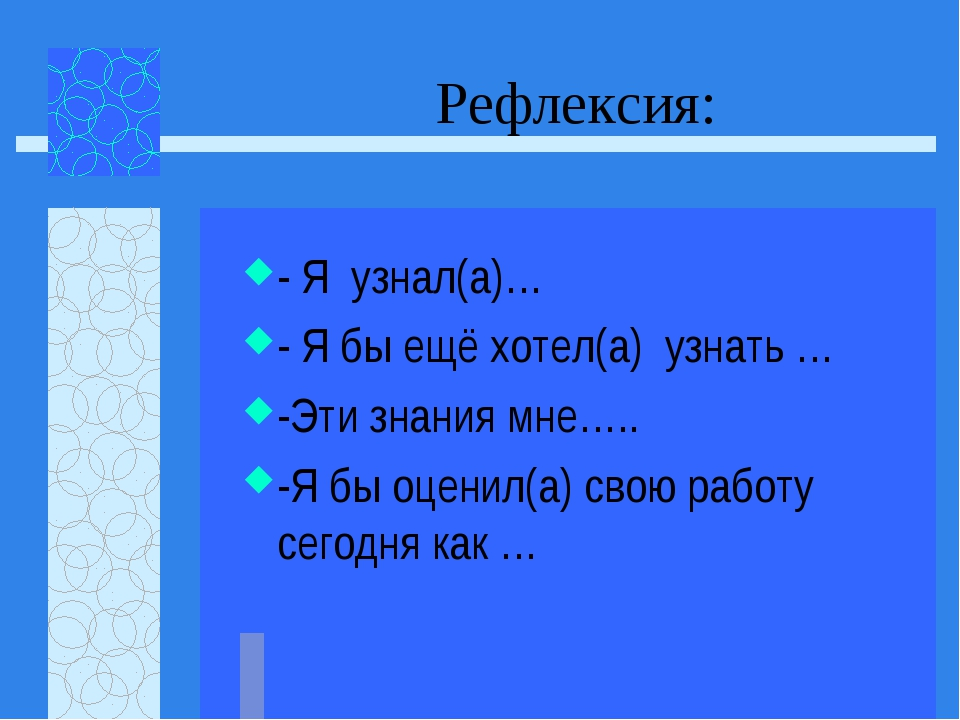 Рефлексия: - Я узнал(а)… - Я бы ещё хотел(а) узнать … -Эти знания мне….. -Я б...