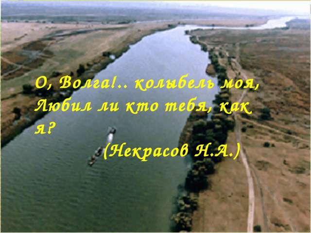 О, Волга!.. колыбель моя, Любил ли кто тебя, как я?  (Некрасов Н.А.)