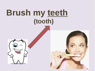 Brush my teeth 				(tooth)