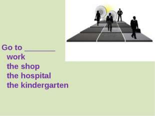 Go to _______ 		work 		the shop 		the hospital 		the kindergarten