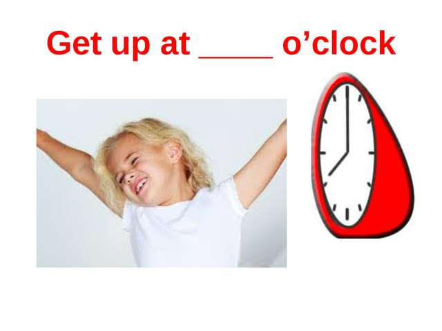 Get up at ____ o'clock