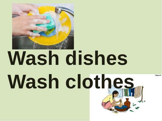 Wash dishes Wash clothes