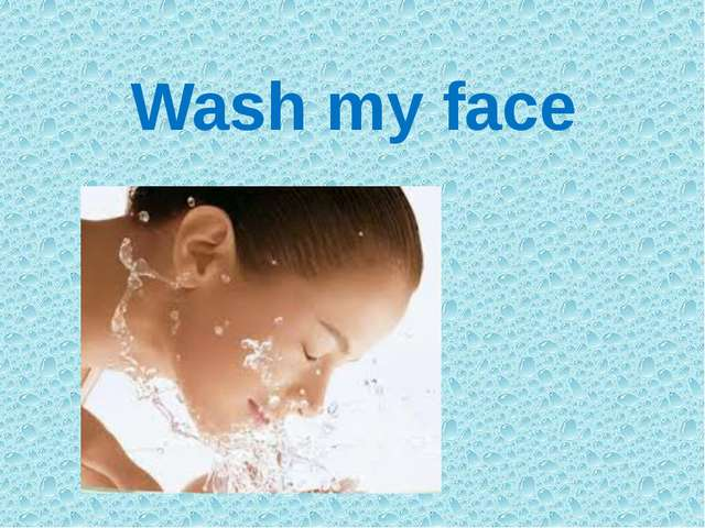 Wash my face