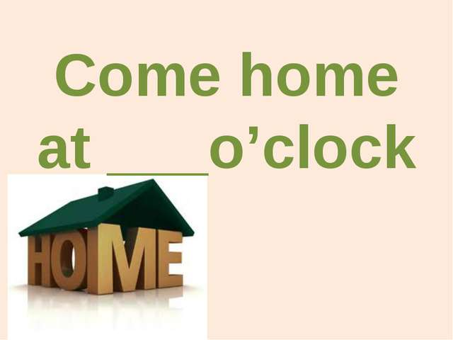 Come home at ___o'clock