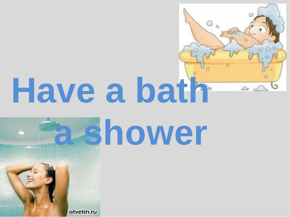 Have a bath 			a shower