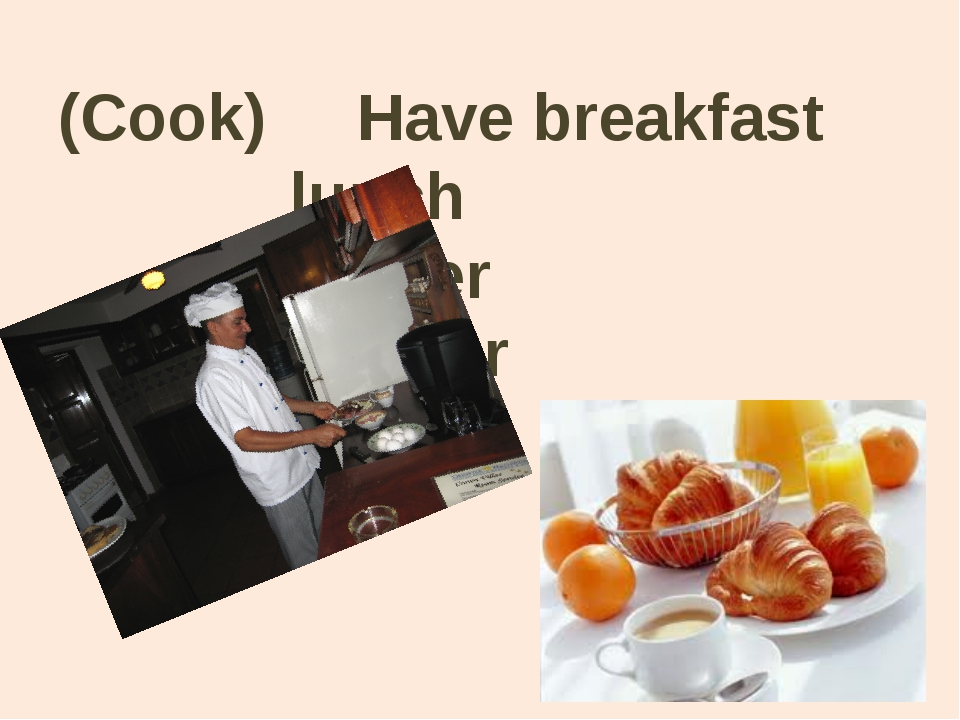 (Cook) Have breakfast lunch dinner supper