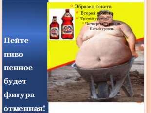 Пейте пиво пенное будет фигура отменная!
