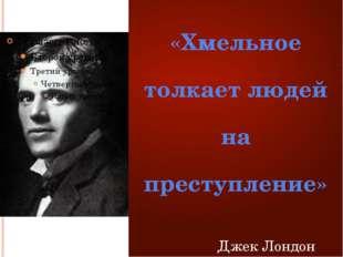 «Хмельное толкает людей на преступление»  Джек Лондон