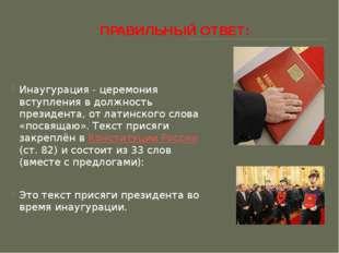 ПРАВИЛЬНЫЙ ОТВЕТ: Инаугурация - церемония вступления в должность президента,
