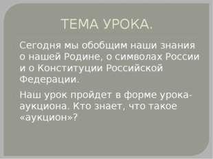 ТЕМА УРОКА. Сегодня мы обобщим наши знания о нашей Родине, о символах России