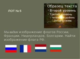 ЛОТ № 5 Мы видим изображение флагов России, Франции, Нидерландов, Болгарии. Н
