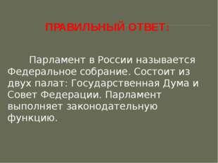 ПРАВИЛЬНЫЙ ОТВЕТ: Парламент в России называется Федеральное собрание. Состо