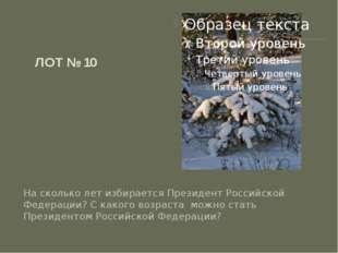 ЛОТ № 10 На сколько лет избирается Президент Российской Федерации? С какого в