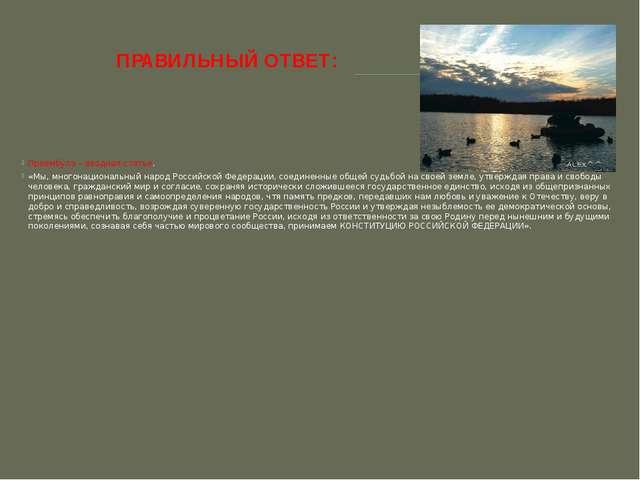 ПРАВИЛЬНЫЙ ОТВЕТ: Преамбула – вводная статья. «Мы, многонациональный народ Ро...