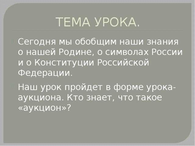 ТЕМА УРОКА. Сегодня мы обобщим наши знания о нашей Родине, о символах России...