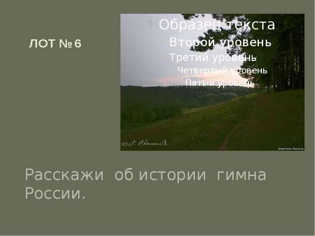 ЛОТ № 6 Расскажи об истории гимна России.