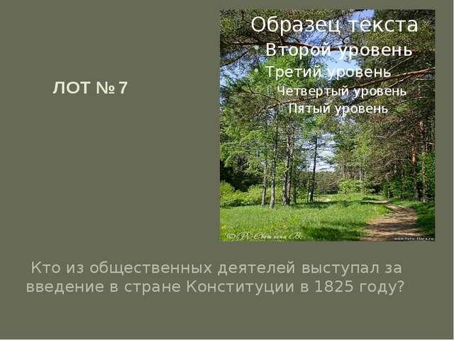 ЛОТ № 7 Кто из общественных деятелей выступал за введение в стране Конституци...