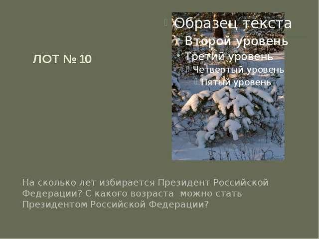 ЛОТ № 10 На сколько лет избирается Президент Российской Федерации? С какого в...