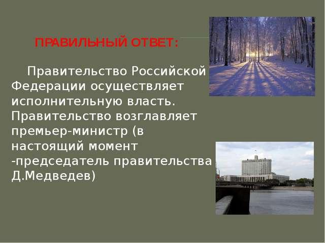 ПРАВИЛЬНЫЙ ОТВЕТ:   Правительство Российской Федерации осуществляет испол...