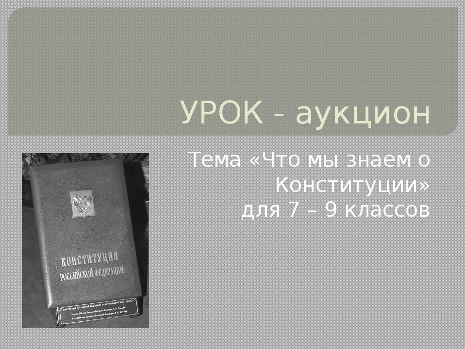 УРОК - аукцион Тема «Что мы знаем о Конституции» для 7 – 9 классов