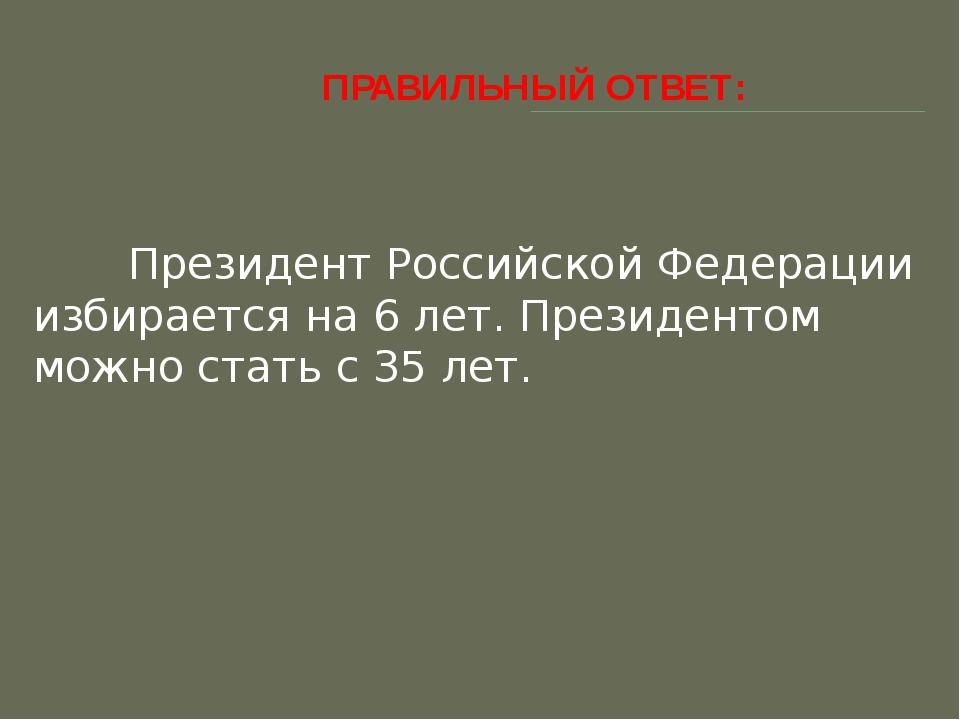 ПРАВИЛЬНЫЙ ОТВЕТ: Президент Российской Федерации избирается на 6 лет. Прези...