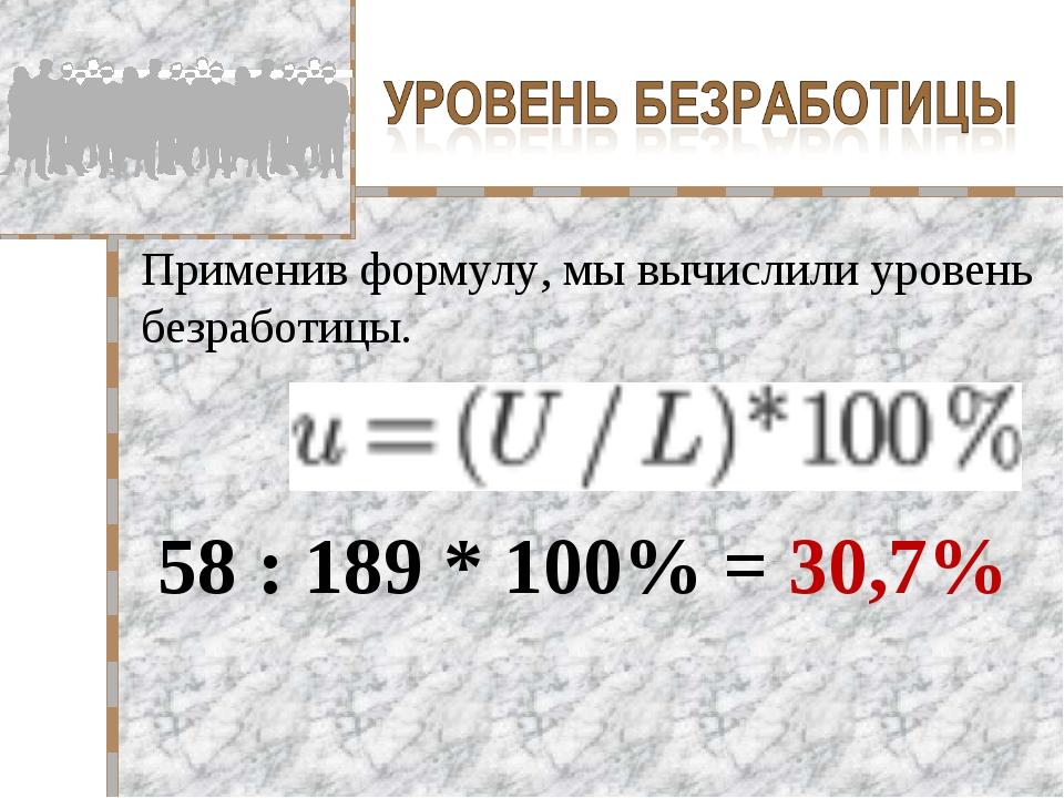 Применив формулу, мы вычислили уровень безработицы. 58 : 189 * 100% = 30,7%