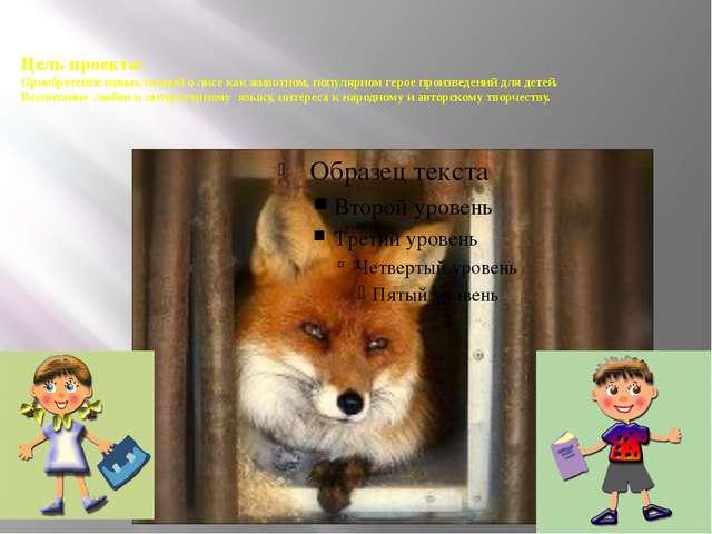 Цель проекта: Приобретение новых знаний о лисе как животном, популярном герое...
