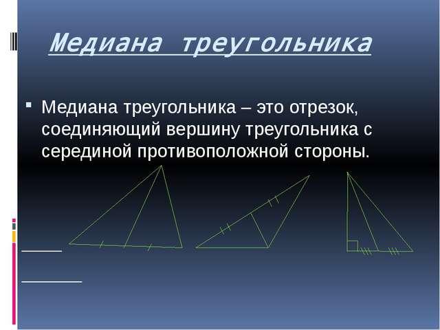 Медиана треугольника Медиана треугольника – это отрезок, соединяющий вершину...