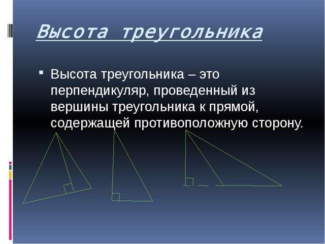 Высота треугольника Высота треугольника – это перпендикуляр, проведенный из в...
