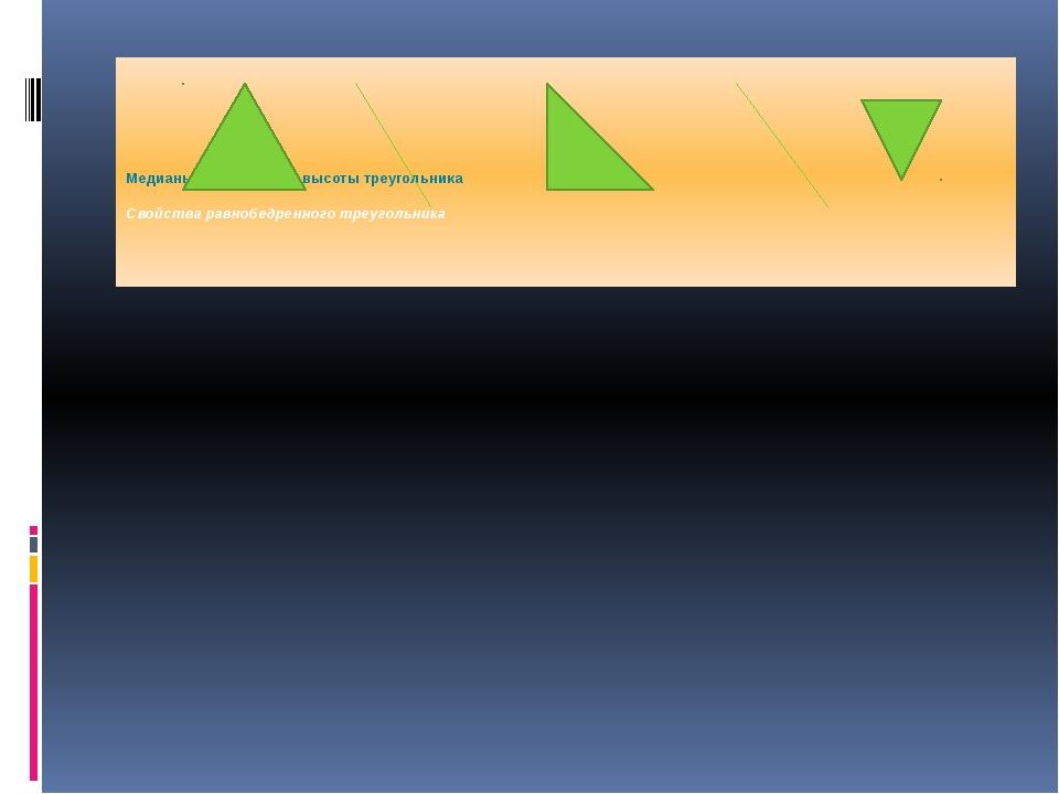 Медианы,биссектрисы, высоты треугольника Свойства равнобедренного треугольника