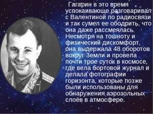 Гагарин в это время успокаивающе разговаривал с Валентиной по радиосвязи и
