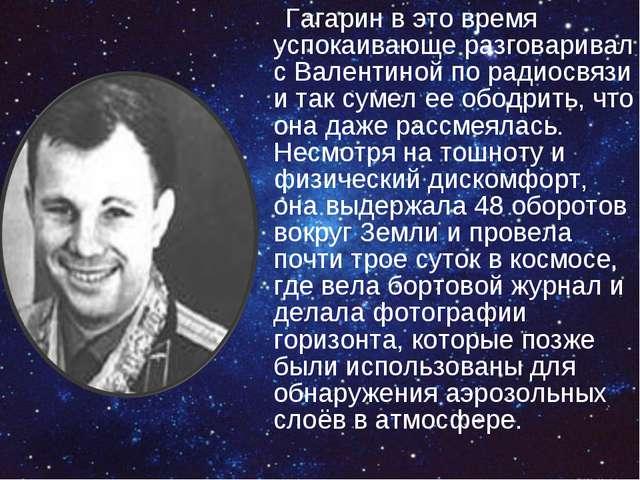 Гагарин в это время успокаивающе разговаривал с Валентиной по радиосвязи и...