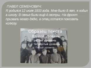 ПАВЕЛ СЕМЕНОВИЧ: Я родился 12 июля 1933 года. Мне было 8 лет, я ходил в школ