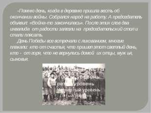 -Помню день, когда в деревню пришла весть об окончании войны. Собрался народ