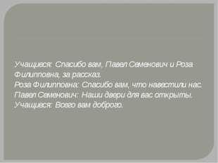 Учащиеся: Спасибо вам, Павел Семенович и Роза Филипповна, за рассказ. Роза Фи