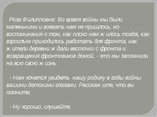 Роза Филипповна: Во время войны мы были маленькими и воевать нам не пришлос