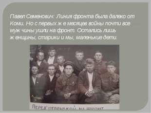 Павел Семенович: Линия фронта была далеко от Коми. Но с первых же месяцев вой