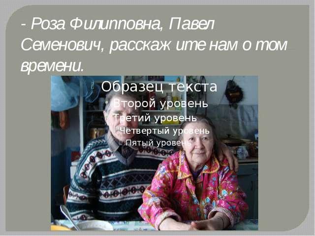 - Роза Филипповна, Павел Семенович, расскажите нам о том времени.