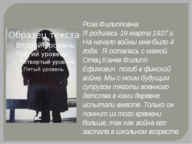 Роза Филипповна: Я родилась 19 марта 1937 г. На начало войны мне было 4 года....