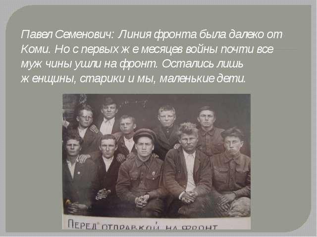 Павел Семенович: Линия фронта была далеко от Коми. Но с первых же месяцев вой...