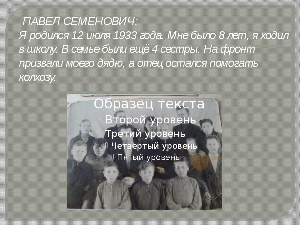 ПАВЕЛ СЕМЕНОВИЧ: Я родился 12 июля 1933 года. Мне было 8 лет, я ходил в школ...