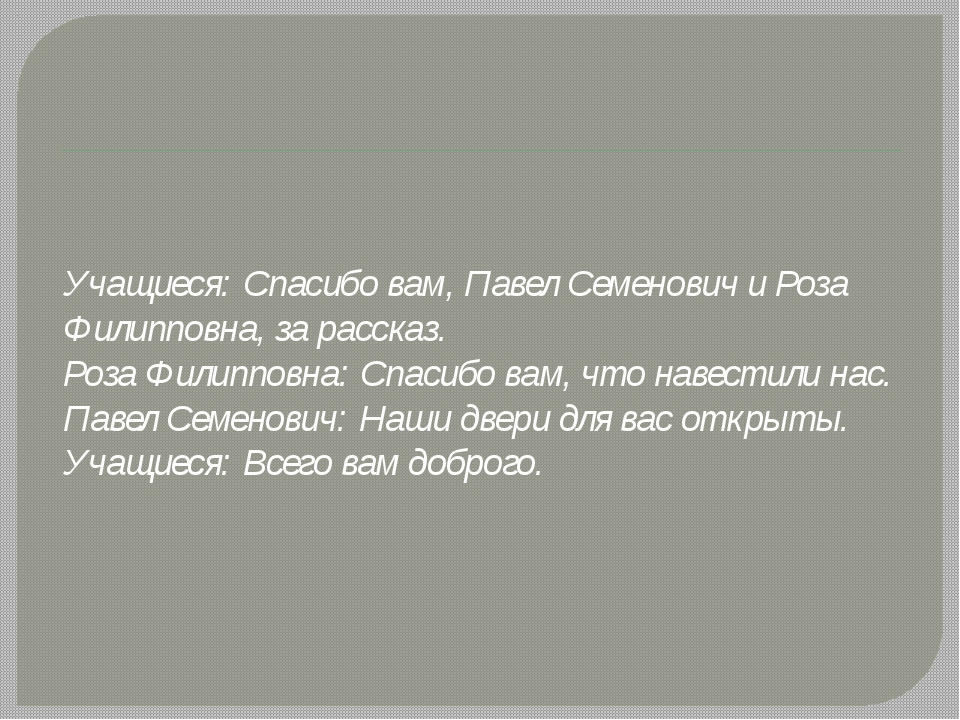 Учащиеся: Спасибо вам, Павел Семенович и Роза Филипповна, за рассказ. Роза Фи...