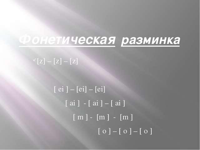 Фонетическая разминка [z] – [z] – [z] [ ei ] – [ei] – [ei] [ ai ] - [ ai ] –...