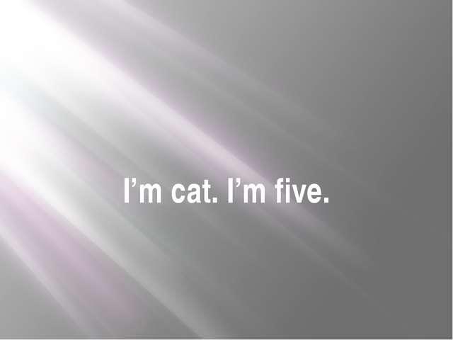 I'm cat. I'm five.