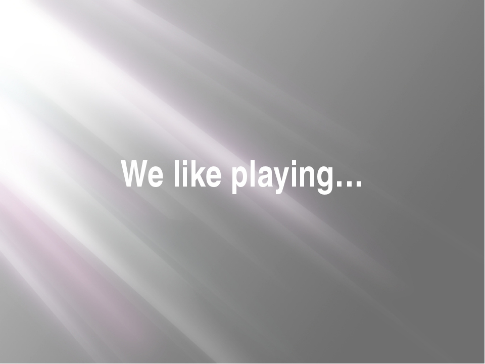 We like playing…