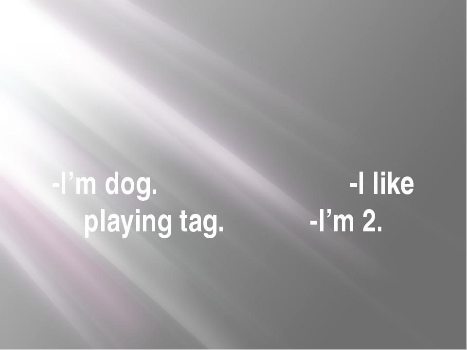 -I'm dog. -I like playing tag. -I'm 2.